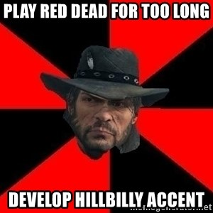 John Marston - play red dead for too long develop hillbilly accent