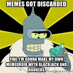Bender IMHO - Memes got discarded Fine, I'm gonna make my own memedroid with blackjack and hookers