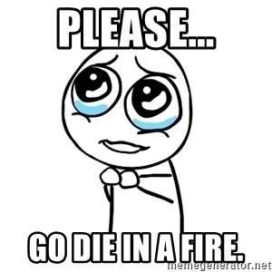 pleaseguy  - please... GO DIE IN A FIRE.