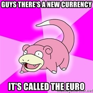 Slowpoke - guys there's a new currency it's called the euro