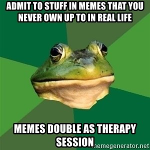 Foul Bachelor Frog - admit to stuff in memes that you never own up to in real life memes double as therapy session