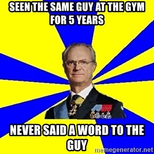 King of Sweden - seen the same guy at the gym for 5 years never said a word to the guy