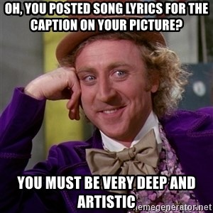 Willy Wonka - oh, you posted song lyrics for the caption on your picture? you must be very deep and artistic