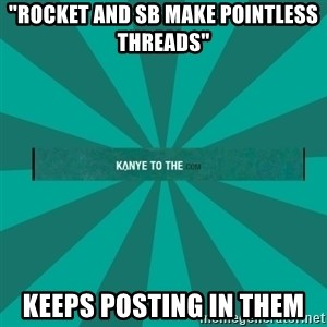 """kanyetothe - """"Rocket and sb make pointless threads"""" keeps posting in them"""