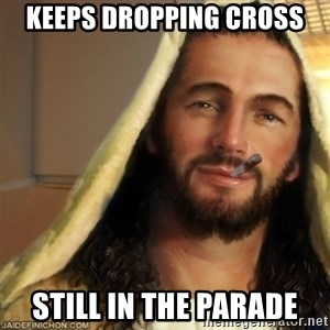 Good Guy Jesus - keeps dropping cross still in the parade