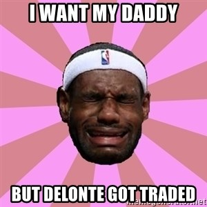 LeBron James - i want my daddy but delonte got traded