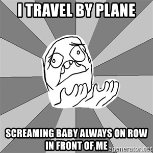 Whyyy??? - i travel by plane screaming baby always on row in front of me