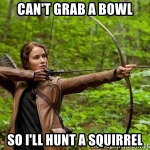 Hunger Games - Katniss Everdeen - can't grab a bowl so i'll hunt a squirrel