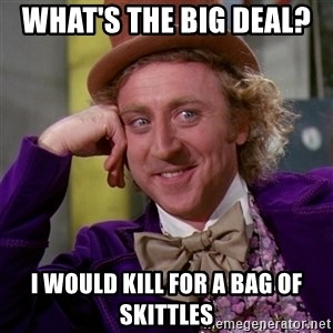 Willy Wonka - What's the big deal?   I would kill for a bag Of skittles