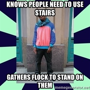 Pretentious hip hop fan - knows people need to use stairs gathers flock to stand on them
