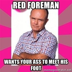 Red Foreman - red foreman wants your ass to meet his foot