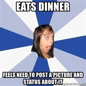 Annoying Facebook Girl - eats dinner feels need to post a picture and status about it