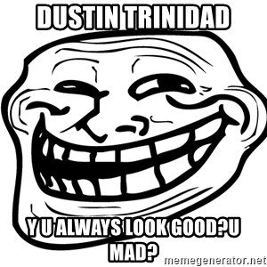 You Mad - dustin trinidad y u always look good?u mad?
