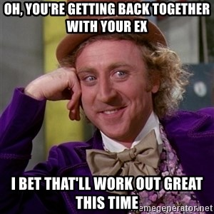 Willy Wonka - oh, you're getting back together with your ex i bet that'll work out great this time