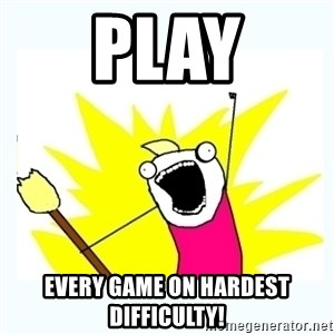 All the things - PLAY EVERY GAMe on hardest difficulty!