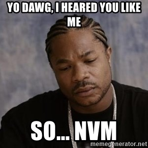 Yo Dawg - Yo dawg, i heared you like me so... nvm