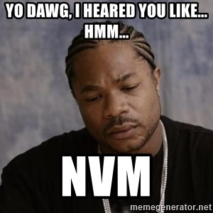 Yo Dawg - yo dawg, i heared you like... hmm... nvm
