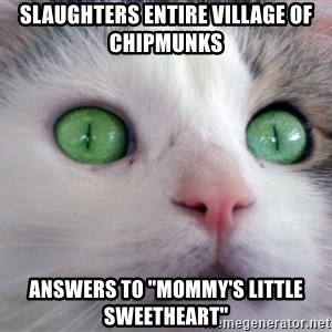 """Psychotic Housecat - slaughters entire village of chipmunks answers to """"mommy's little sweetheart"""""""
