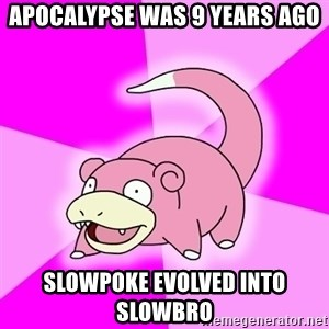 Slowpoke - Apocalypse was 9 years ago slowpoke evolved into slowbro