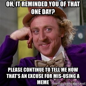Willy Wonka - Oh, it reminded you of that one day? please continue to tell me how that's an excuse for mis-using a meme