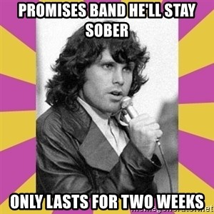 Jim Morrison - promises band he'll stay sober only lasts for two weeks