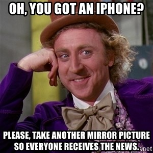 Willy Wonka - Oh, you got an iphone? Please, take another mirror picture so everyone RECEIVES the news.