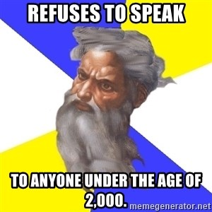 Advice God - Refuses to speak to anyone under the age of 2,000.