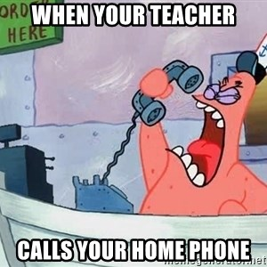 THIS IS PATRICK - when your teacher calls your home phone