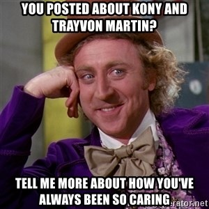 Willy Wonka - you posted about kony and trayvon martin? tell me more about how you've always been so caring