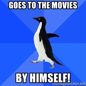 Socially Awkward Penguin - Goes to the movies By himself!
