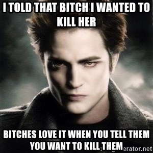 Edward Cullen - I told that bitch i wanted to kill her bitches love it when you tell them you want to kill them