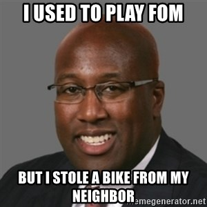 mikebrown1 - I used to play Fom but I stole a bike from my neighbor