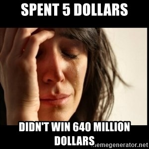 First World Problems - Spent 5 dollars didn't win 640 million dollars