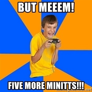 Annoying Gamer Kid - But MEEEM! FIVE MORE MINITTS!!!