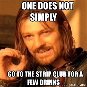 One Does Not Simply -      one does not simply         go to the strip club for a few drinks