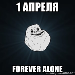 Forever Alone - 1 апреля forever alone