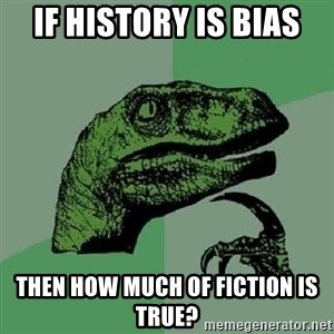 Philosoraptor - If history is bias  then how much of fiction is true?