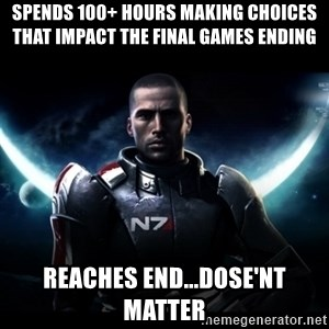 Mass Effect - Spends 100+ Hours making choices that impact the final games ending reaches end...dose'nt matter