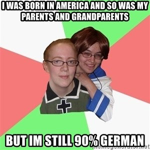 Hetalia Fans - I WAS BORN IN AMERICA AND SO WAS MY PARENTS AND GRANDPARENTS BUT IM STILL 90% GERMAN