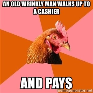 Anti Joke Chicken - an old wrinkly man walks up to a cashier and pays