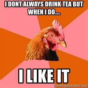 Anti Joke Chicken - i dont always drink tea but when i do.... i like it