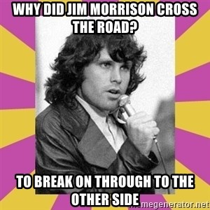 Jim Morrison - why did jim morrison cross the road? to break on through to the other side