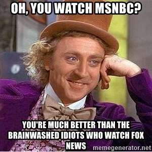 Willy Wonka - Oh, you watch msnbc?  you're much better than the brainwashed idiots who watch fox news