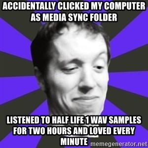 Games Prepared Me Geek - Accidentally clicked my computer as media sync folder listened to half life 1 wav samples for two hours and loved every minute