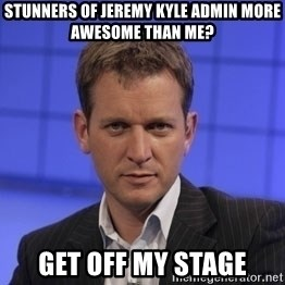 Jeremy Kyle - stunners of jeremy kyle admin more awesome than me? get off my stage