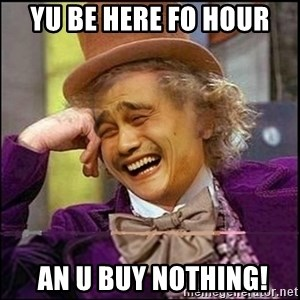 yaowonkaxd - yu be here fo hour  an u buy nothing!