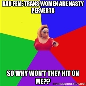 Privilege Denying Tranny - Rad FeM: trans women are nasty perverts So why won't they hit on me??