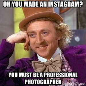Willy Wonka - Oh you made an instagram? you must be a professional photographer