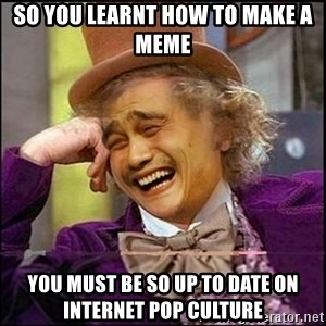 yaowonkaxd - so you learnt how to make a meme You must be so Up to date on internet pop culture