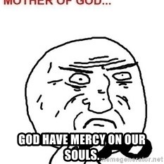 Mother Of God - God Have mercy on our souls.